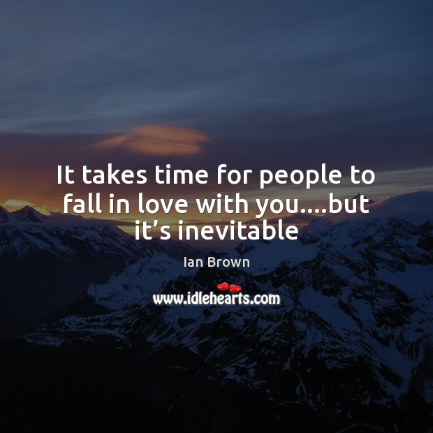 It takes time for people to fall in love with you….but it's inevitable Image