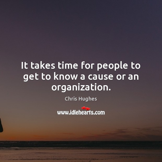 It takes time for people to get to know a cause or an organization. Chris Hughes Picture Quote