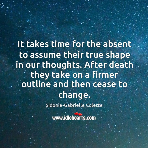 It takes time for the absent to assume their true shape in our thoughts. Sidonie-Gabrielle Colette Picture Quote
