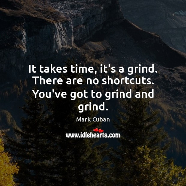 It takes time, it's a grind. There are no shortcuts. You've got to grind and grind. Image
