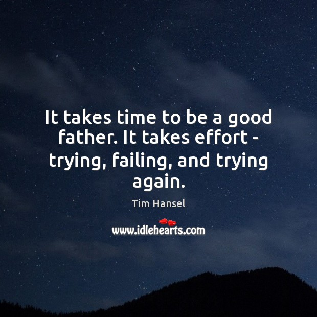 It takes time to be a good father. It takes effort – trying, failing, and trying again. Image