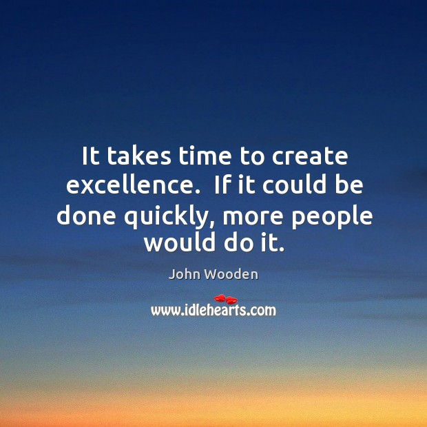 It takes time to create excellence.  If it could be done quickly, more people would do it. Image