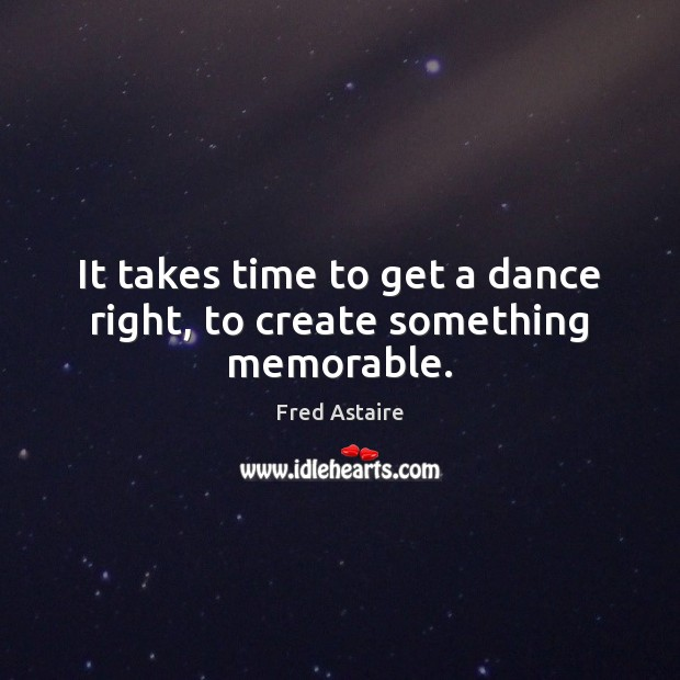 It takes time to get a dance right, to create something memorable. Image