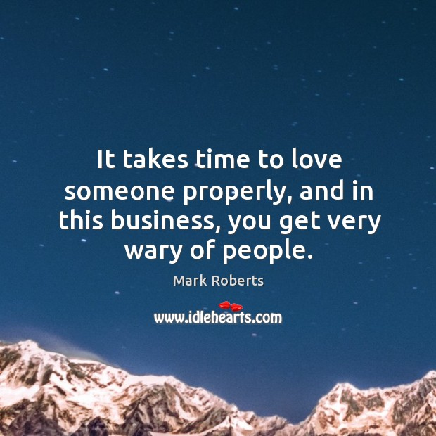 It takes time to love someone properly, and in this business, you get very wary of people. Image