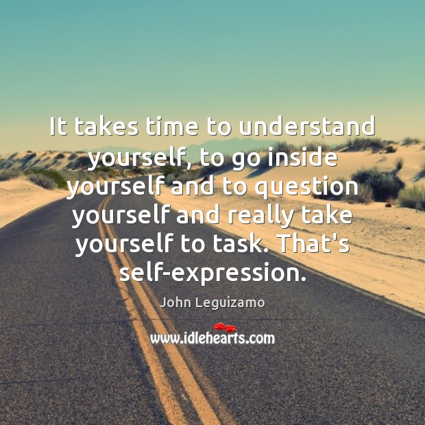 It takes time to understand yourself, to go inside yourself and to John Leguizamo Picture Quote