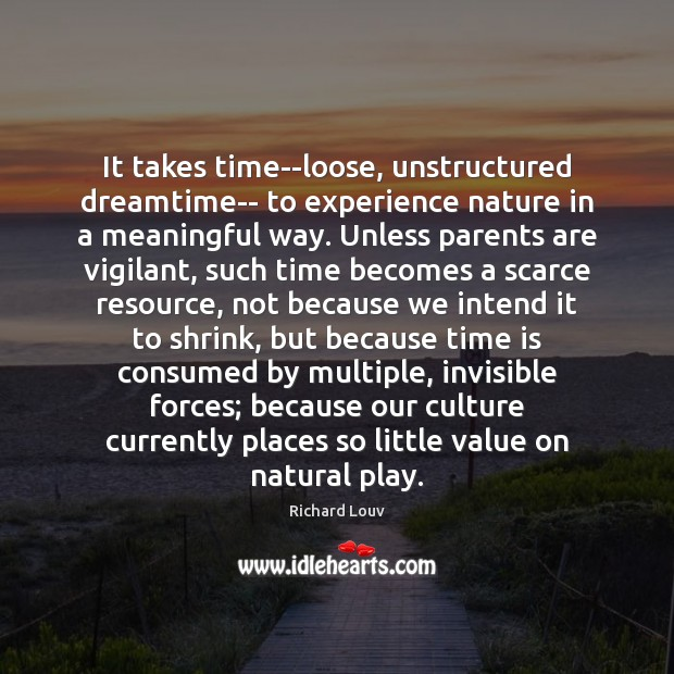 It takes time–loose, unstructured dreamtime– to experience nature in a meaningful way. Time Quotes Image