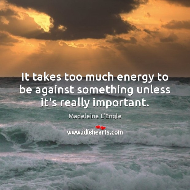 It takes too much energy to be against something unless it's really important. Image
