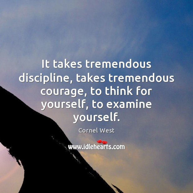 Image, It takes tremendous discipline, takes tremendous courage, to think for yourself, to