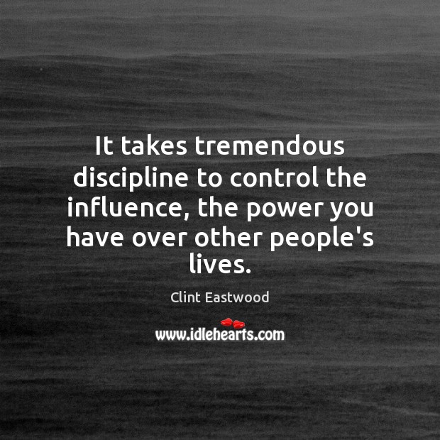 It takes tremendous discipline to control the influence, the power you have Clint Eastwood Picture Quote