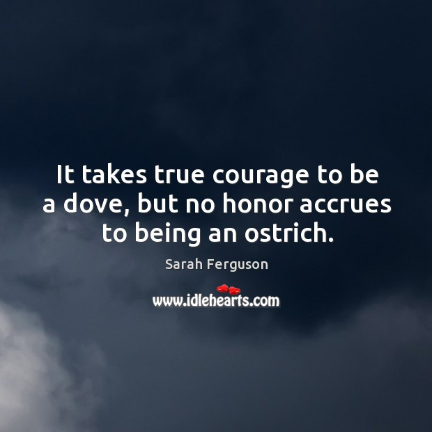 It takes true courage to be a dove, but no honor accrues to being an ostrich. Image