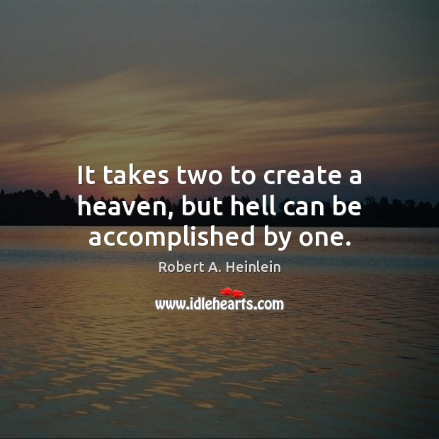 It takes two to create a heaven, but hell can be accomplished by one. Image