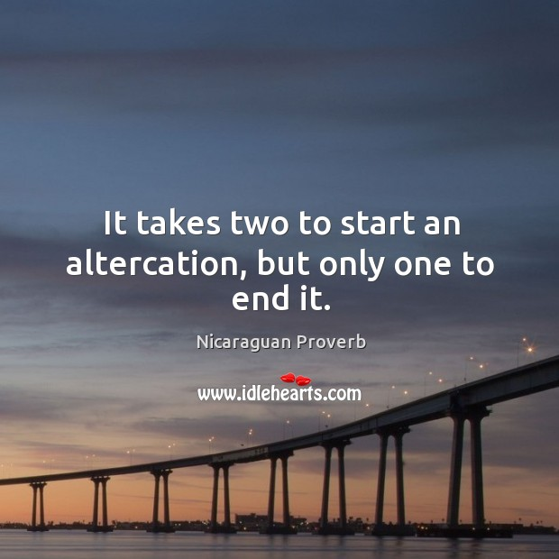 It takes two to start an altercation, but only one to end it. Nicaraguan Proverbs Image