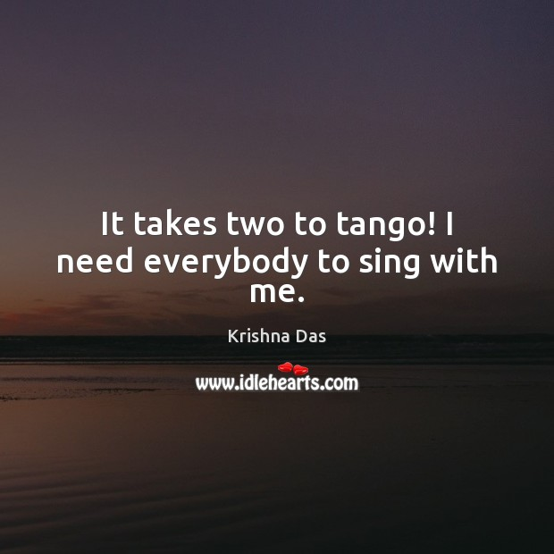 It takes two to tango! I need everybody to sing with me. Image