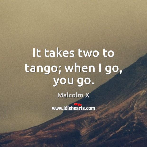 It takes two to tango; when I go, you go. Malcolm X Picture Quote