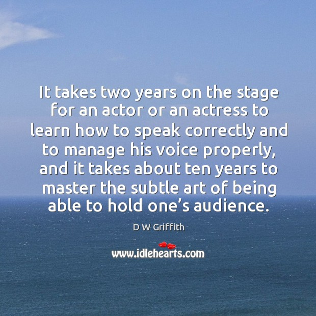 It takes two years on the stage for an actor or an actress to learn how to speak D W Griffith Picture Quote