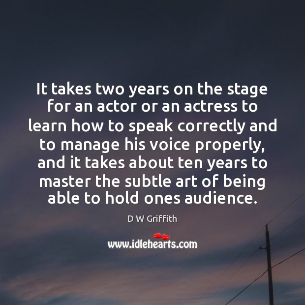 It takes two years on the stage for an actor or an D W Griffith Picture Quote