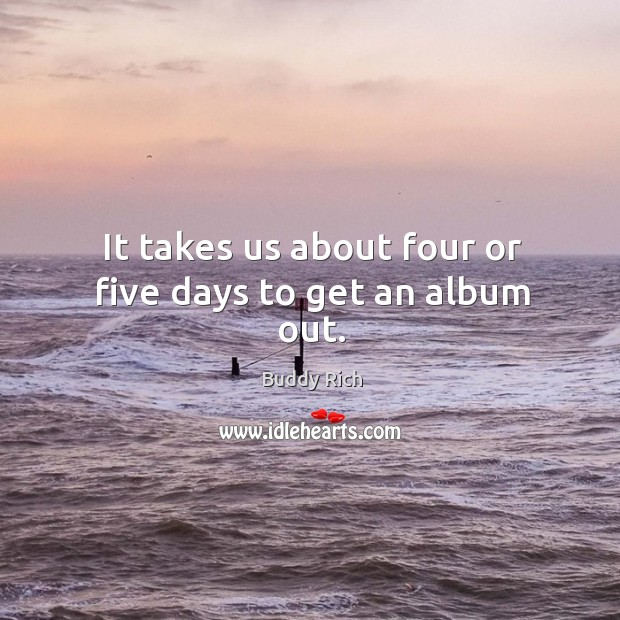 It takes us about four or five days to get an album out. Buddy Rich Picture Quote