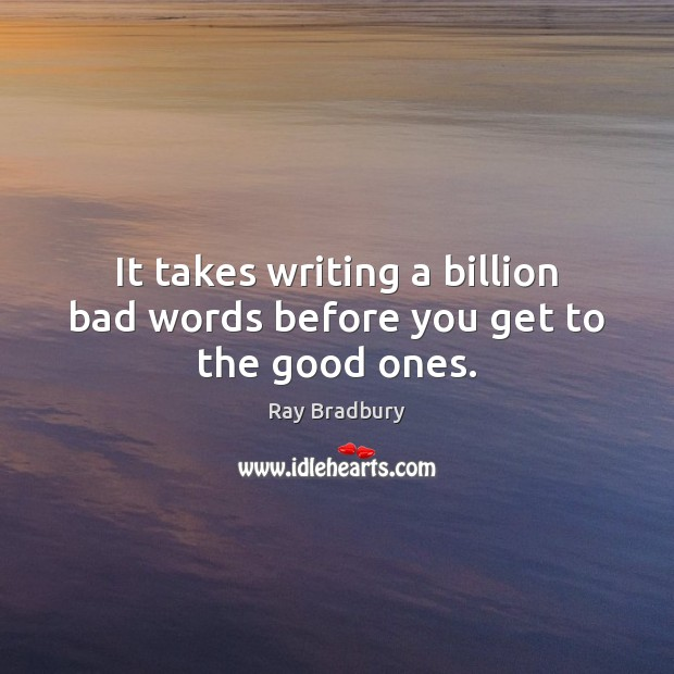 Image, It takes writing a billion bad words before you get to the good ones.