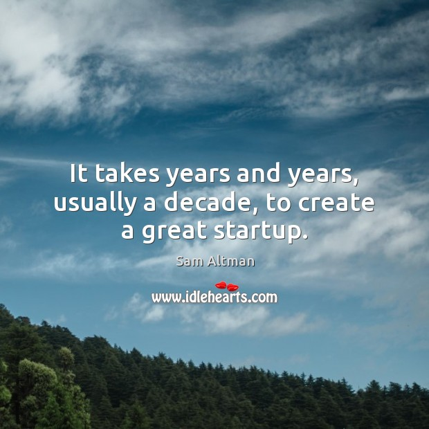 It takes years and years, usually a decade, to create a great startup. Sam Altman Picture Quote