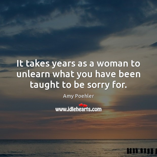 It takes years as a woman to unlearn what you have been taught to be sorry for. Image