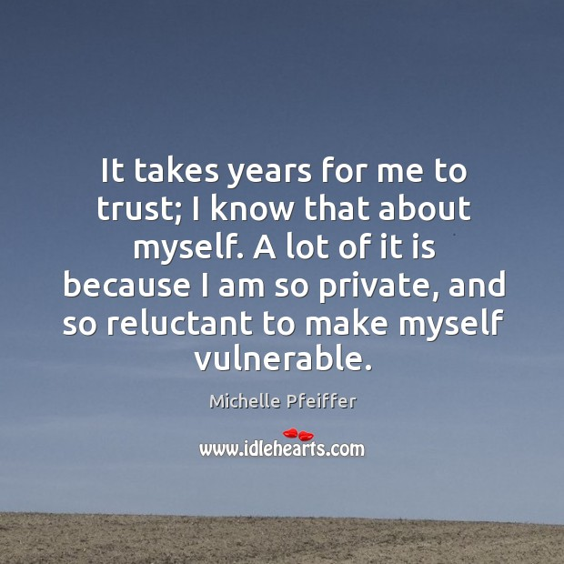 It takes years for me to trust; I know that about myself. Michelle Pfeiffer Picture Quote