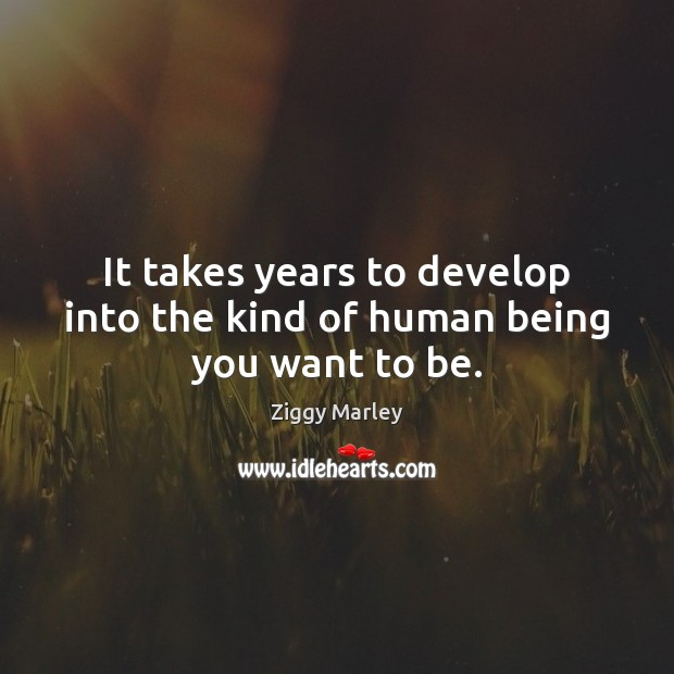 It takes years to develop into the kind of human being you want to be. Image