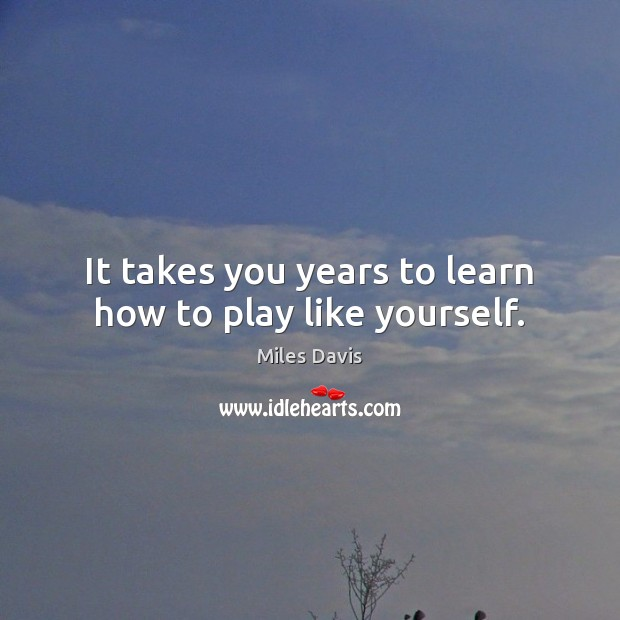 It takes you years to learn how to play like yourself. Miles Davis Picture Quote