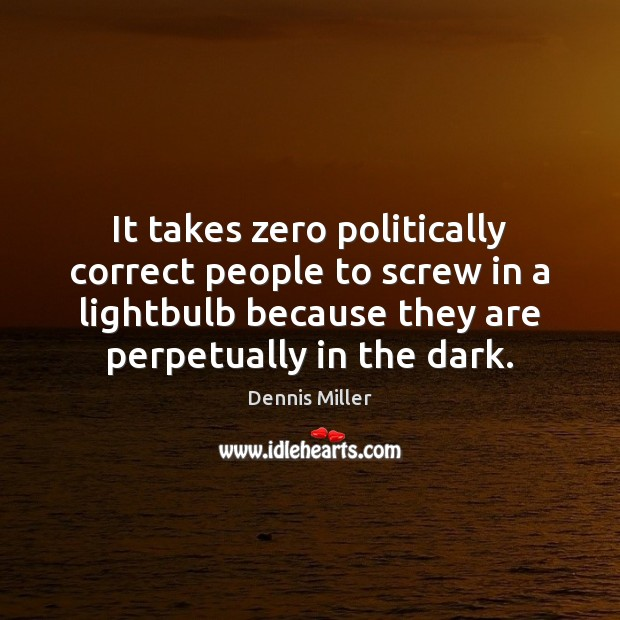 It takes zero politically correct people to screw in a lightbulb because Image