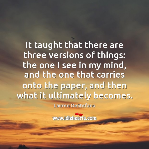 It taught that there are three versions of things: the one I Lauren DeStefano Picture Quote
