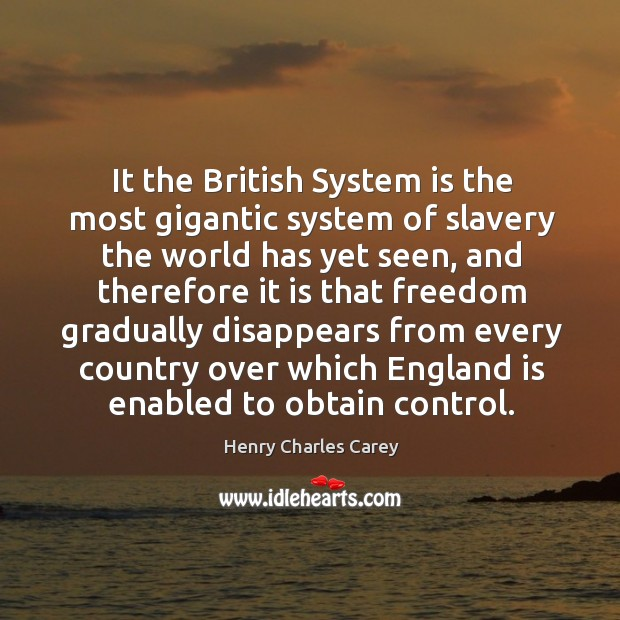 It the british system is the most gigantic system of slavery the world has yet seen Henry Charles Carey Picture Quote