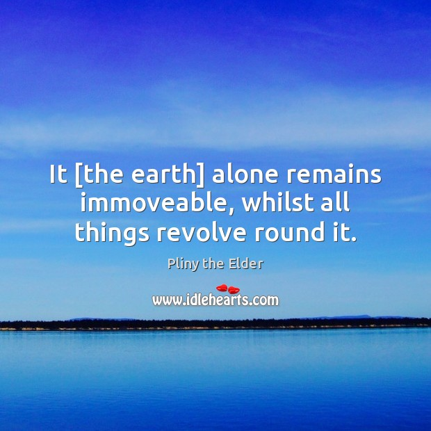 It [the earth] alone remains immoveable, whilst all things revolve round it. Image