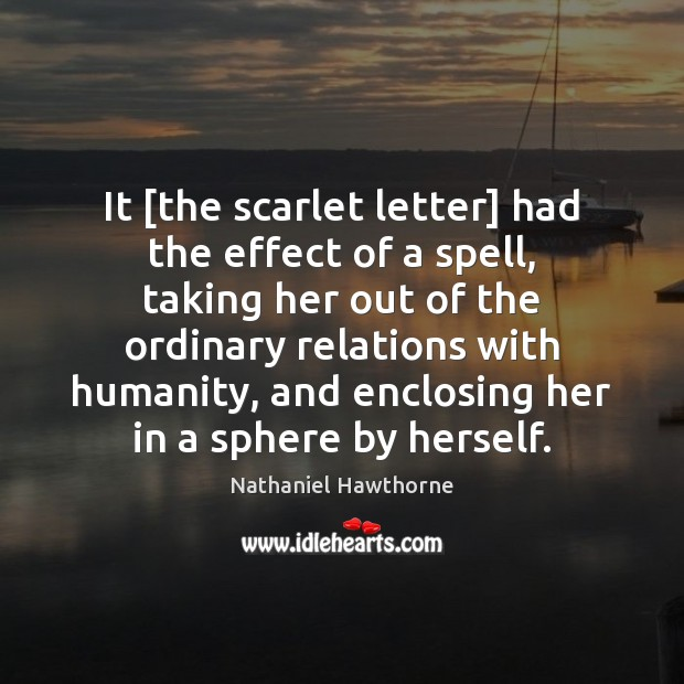 It [the scarlet letter] had the effect of a spell, taking her Nathaniel Hawthorne Picture Quote
