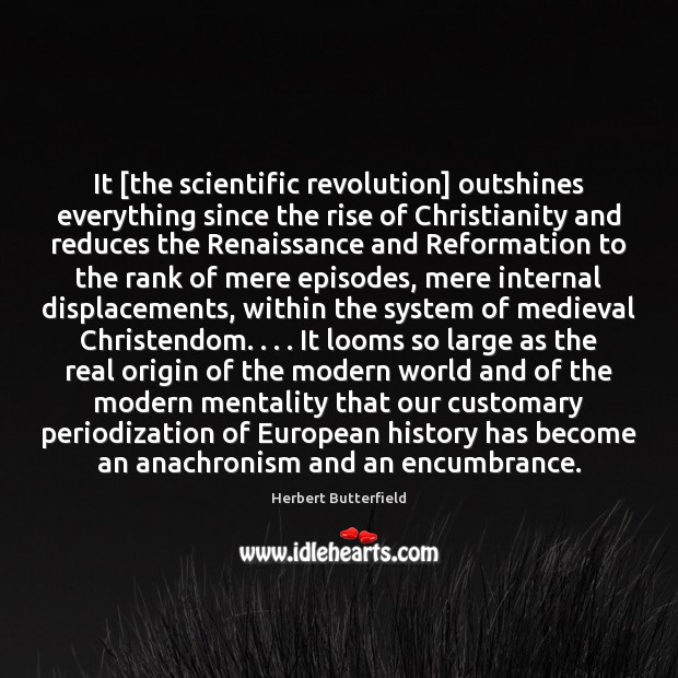 It [the scientific revolution] outshines everything since the rise of Christianity and Herbert Butterfield Picture Quote
