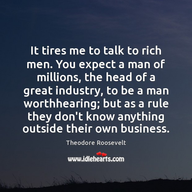 It tires me to talk to rich men. You expect a man Theodore Roosevelt Picture Quote