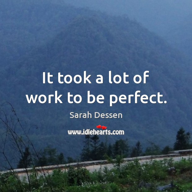 It took a lot of work to be perfect. Image
