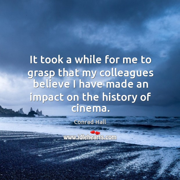 It took a while for me to grasp that my colleagues believe I have made an impact on the history of cinema. Image
