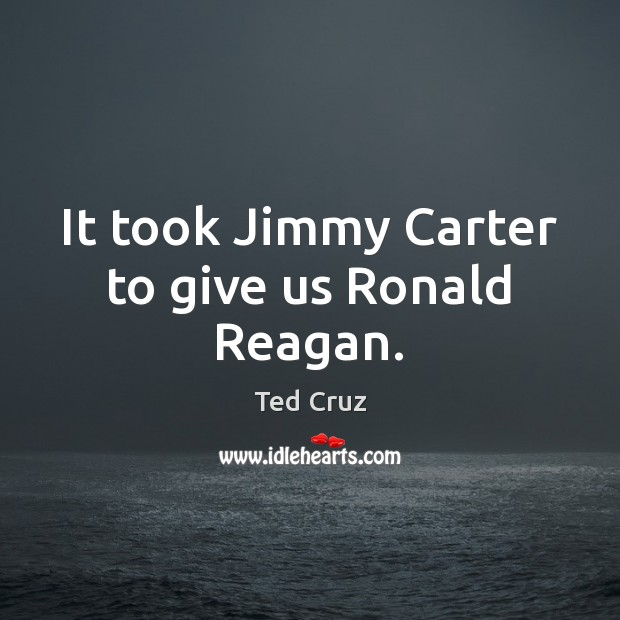 It took Jimmy Carter to give us Ronald Reagan. Ted Cruz Picture Quote