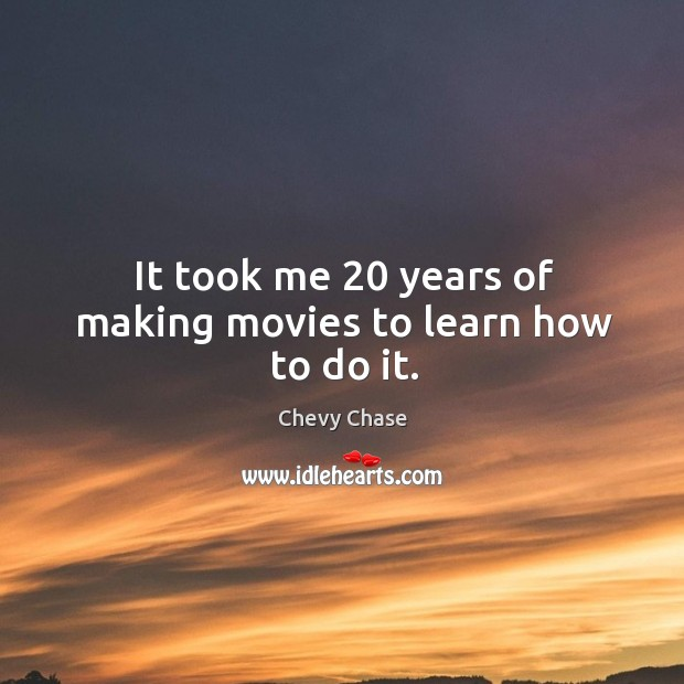It took me 20 years of making movies to learn how to do it. Image