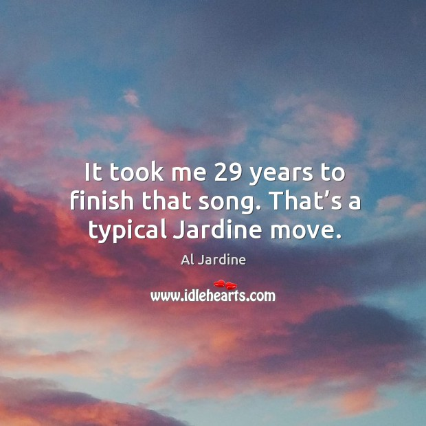 It took me 29 years to finish that song. That's a typical jardine move. Image