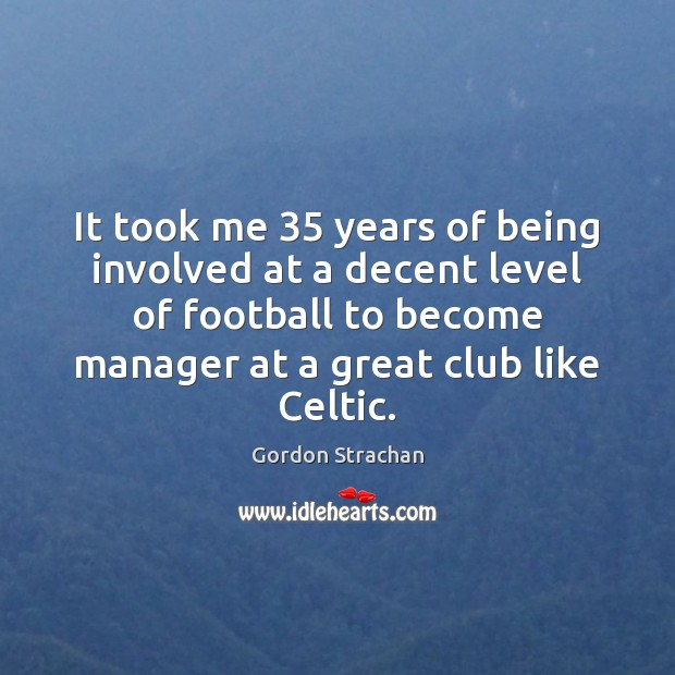 It took me 35 years of being involved at a decent level of Football Quotes Image