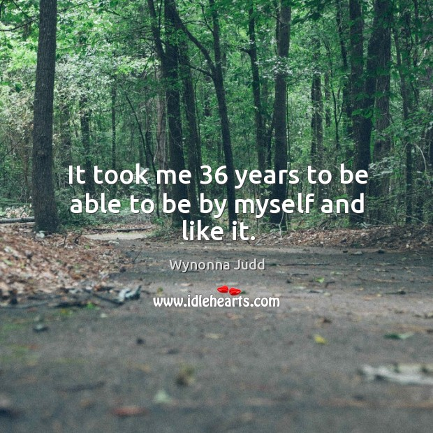 It took me 36 years to be able to be by myself and like it. Image