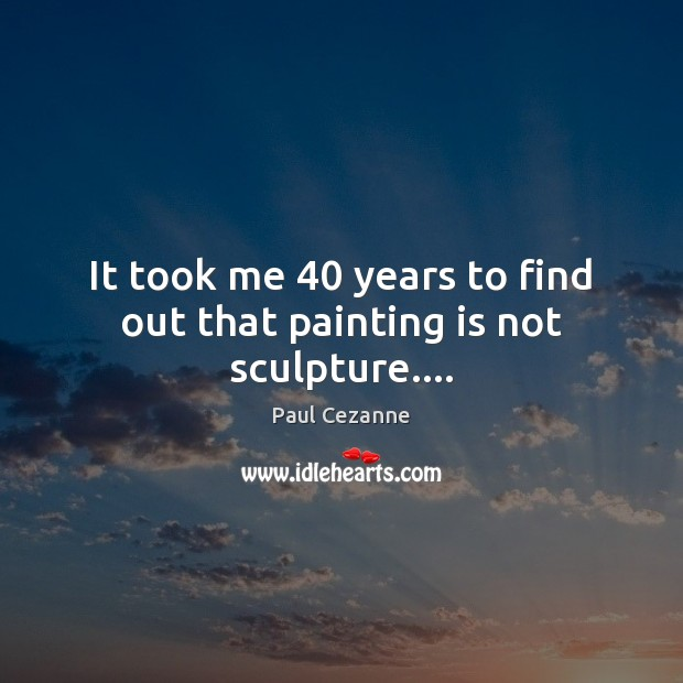 It took me 40 years to find out that painting is not sculpture…. Paul Cezanne Picture Quote