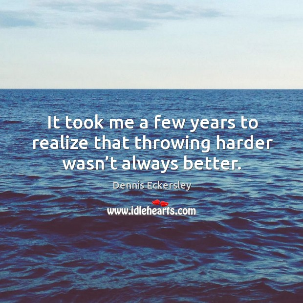 It took me a few years to realize that throwing harder wasn't always better. Dennis Eckersley Picture Quote