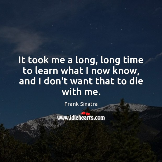 It took me a long, long time to learn what I now Frank Sinatra Picture Quote