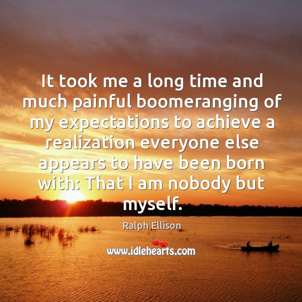 It took me a long time and much painful boomeranging of my Ralph Ellison Picture Quote