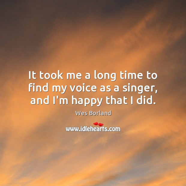 It took me a long time to find my voice as a singer, and I'm happy that I did. Wes Borland Picture Quote
