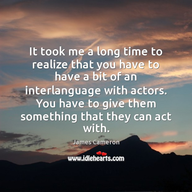It took me a long time to realize that you have to James Cameron Picture Quote