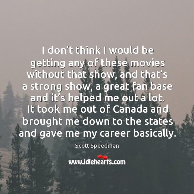 It took me out of canada and brought me down to the states and gave me my career basically. Scott Speedman Picture Quote