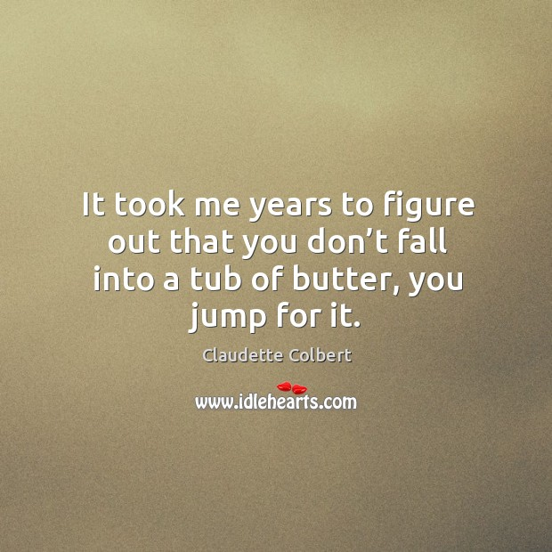 It took me years to figure out that you don't fall into a tub of butter, you jump for it. Claudette Colbert Picture Quote