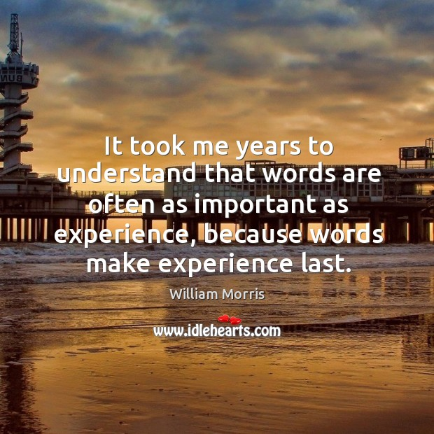 It took me years to understand that words are often as important as experience, because words make experience last. William Morris Picture Quote